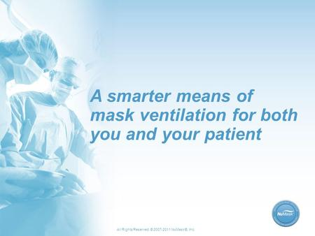 All Rights Reserved. © 2007-2011 NuMask®, Inc. A smarter means of mask ventilation for both you and your patient.