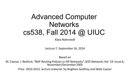 "Advanced Computer Networks cs538, Fall UIUC Klara Nahrstedt Lecture 7, September 16, 2014 Based on M. Caesar, J. Rexford, ""BGP Routing Policies."