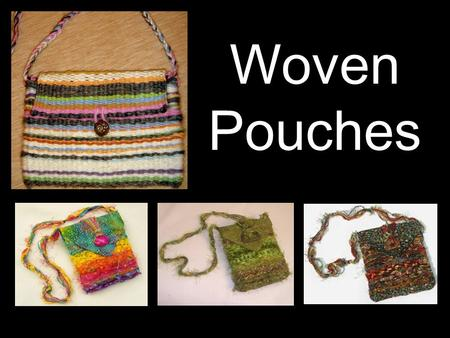 Woven Pouches. Weaving is when you make cloth by interlacing warp and weft threads on a loom. WARP - The threads stretched lengthwise on the loom. WEFT.