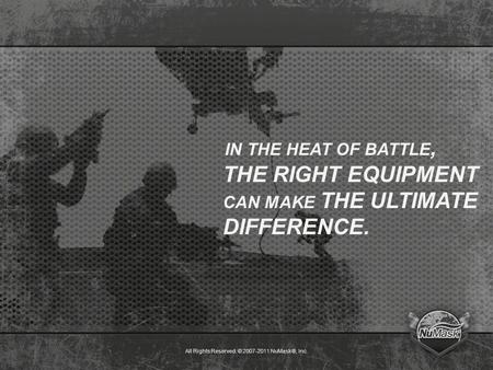 All Rights Reserved. © 2007-2011 NuMask®, Inc. IN THE HEAT OF BATTLE, THE RIGHT EQUIPMENT CAN MAKE THE ULTIMATE DIFFERENCE.