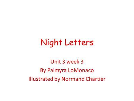 Night Letters Unit 3 week 3 By Palmyra LoMonaco Illustrated by Normand Chartier.
