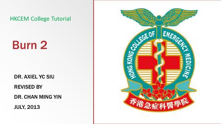 Burn 2 DR. AXIEL YC SIU REVISED BY DR. CHAN MING YIN JULY, 2013 HKCEM College Tutorial.
