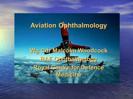 Aviation Ophthalmology Wg Cdr Malcolm Woodcock RAF Ophthalmology Royal Centre for Defence Medicine.