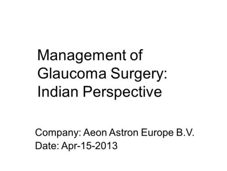Company: Aeon Astron Europe B.V. Date: Apr-15-2013 Management of Glaucoma Surgery: Indian Perspective.