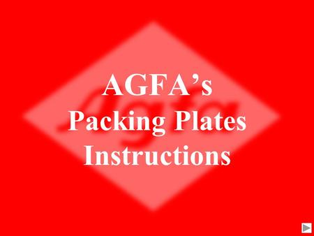 AGFA's Packing Plates Instructions The AGFA slide show will demonstrate how to pack plates securely to assure the plates will not be damage during shipment.