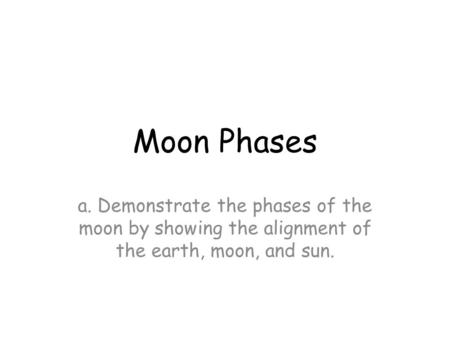 Moon Phases a. Demonstrate the phases of the moon by showing the alignment of the earth, moon, and sun.