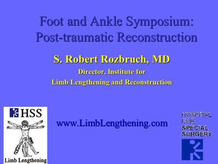 Foot and Ankle Symposium: Post-traumatic Reconstruction S. Robert Rozbruch, MD Director, Institute for Limb Lengthening and Reconstruction www.LimbLengthening.com.