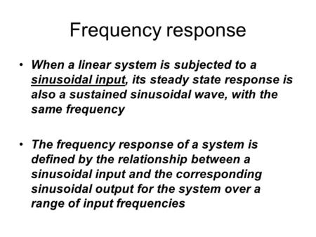 Frequency response When a linear system is subjected to a sinusoidal input, its steady state response is also a sustained sinusoidal wave, with the same.