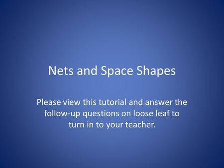 Nets and Space Shapes Please view this tutorial and answer the follow-up questions on loose leaf to turn in to your teacher.