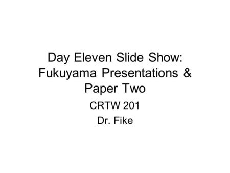 Day Eleven Slide Show: Fukuyama Presentations & Paper Two CRTW 201 Dr. Fike.