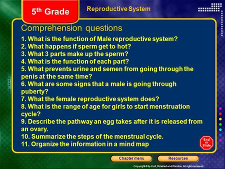 Copyright © by Holt, Rinehart and Winston. All rights reserved. ResourcesChapter menu Reproductive System Comprehension questions 5 th Grade 1. What is.
