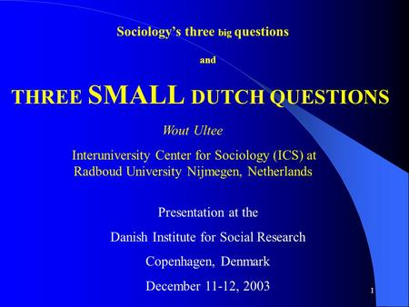 1 Sociology's three big questions THREE SMALL DUTCH QUESTIONS and Presentation at the Danish Institute for Social Research Copenhagen, Denmark December.