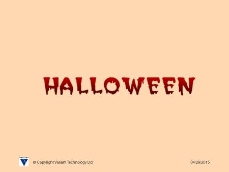 04/29/2015  Copyright Valiant Technology Ltd. 04/29/2015  Copyright Valiant Technology Ltd Halloween As we all know this is the time for witches, wizards,