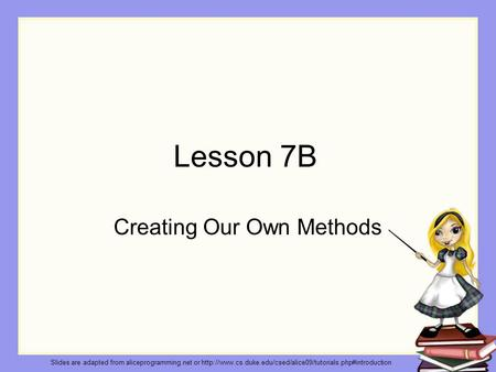 Lesson 7B Creating Our Own Methods Slides are adapted from aliceprogramming.net or