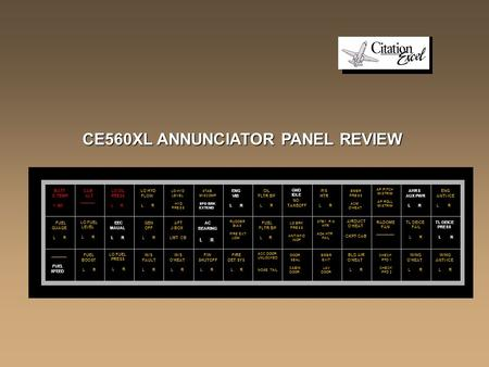 CE560XL ANNUNCIATOR PANEL REVIEW BATT O TEMP > 160 CAB ALT _______ LO OIL PRESS L R LO HYD FLOW L R LO HYD LEVEL HYD PRESS STAB MISCOMP SPD BRK EXTEND.