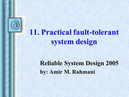11. Practical fault-tolerant system design Reliable System Design 2005 by: Amir M. Rahmani.