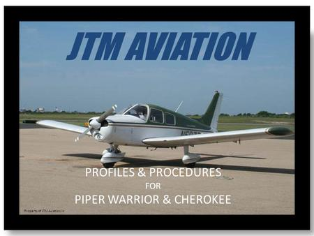 JTM AVIATION PROFILES & PROCEDURES FOR PIPER WARRIOR & CHEROKEE Property of JTM Aviation,llc.
