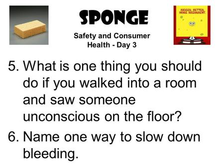 SPONGE 5.What is one thing you should do if you walked into a room and saw someone unconscious on the floor? 6.Name one way to slow down bleeding. Safety.