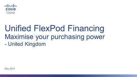 Unified FlexPod Financing Maximise your purchasing power May 2014 - United Kingdom.