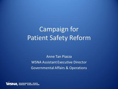 Campaign for Patient Safety Reform Anne Tan Piazza WSNA Assistant Executive Director Governmental Affairs & Operations.