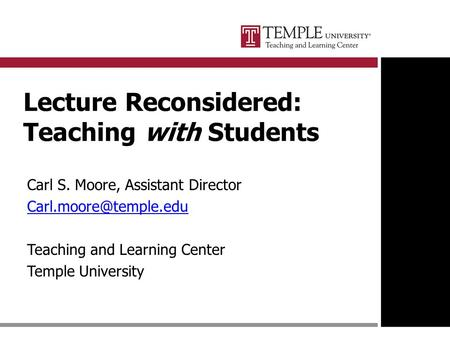 Lecture Reconsidered: Teaching with Students Carl S. Moore, Assistant Director Teaching and Learning Center Temple University.