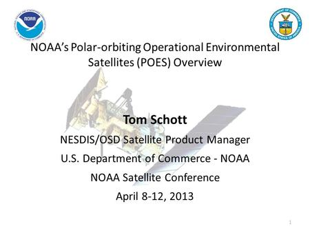 NOAA's Polar-orbiting Operational Environmental Satellites (POES) Overview Tom Schott NESDIS/OSD Satellite Product Manager U.S. Department of Commerce.
