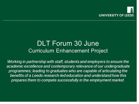 DLT Forum 30 June Curriculum Enhancement Project Working in partnership with staff, students and employers to ensure the academic excellence and contemporary.