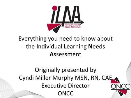 Everything you need to know about the Individual Learning Needs Assessment Originally presented by Cyndi Miller Murphy MSN, RN, CAE Executive Director.