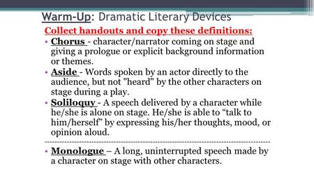 Warm-Up: Dramatic Literary Devices Collect handouts and copy these definitions: Chorus - character/narrator coming on stage and giving a prologue or explicit.