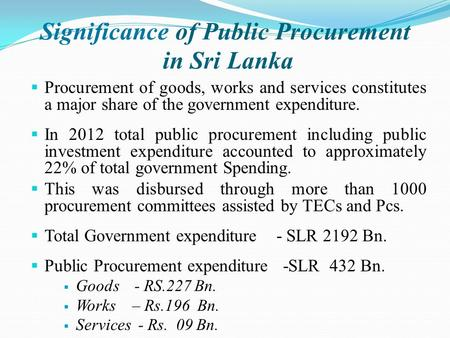 Significance of Public Procurement in Sri Lanka  Procurement of goods, works and services constitutes a major share of the government expenditure.  In.