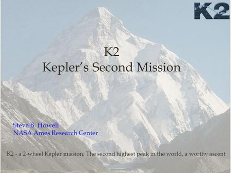 K2 Kepler's Second Mission 1 K2 - a 2-wheel Kepler mission; The second highest peak in the world, a worthy ascent Steve B. Howell NASA Ames Research Center.