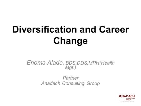 Diversification and Career Change Enoma Alade, BDS,DDS,MPH(Health Mgt.) Partner Anadach Consulting Group.