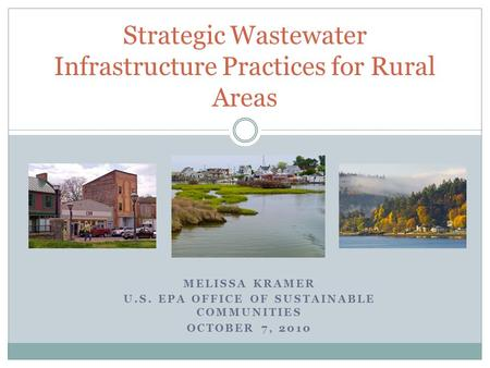 MELISSA KRAMER U.S. EPA OFFICE OF SUSTAINABLE COMMUNITIES OCTOBER 7, 2010 Strategic Wastewater Infrastructure Practices for Rural Areas.