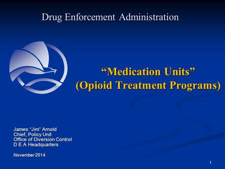 """Medication Units"" (Opioid Treatment Programs) Drug Enforcement Administration James ""Jim"" Arnold Chief, Policy Unit Office of Diversion Control D E A."