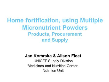 Home fortification, using Multiple Micronutrient Powders Products, Procurement and Supply Jan Komrska & Alison Fleet UNICEF Supply Division Medicines and.