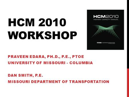 HCM 2010 WORKSHOP PRAVEEN EDARA, PH.D., P.E., PTOE UNIVERSITY OF MISSOURI - COLUMBIA DAN SMITH, P.E. MISSOURI DEPARTMENT OF TRANSPORTATION.