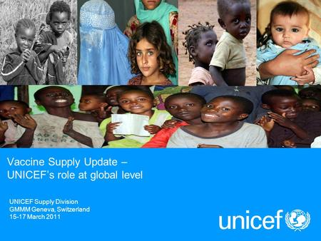 UNICEF Supply Division GMMM Geneva, Switzerland 15-17 March 2011 Vaccine Supply Update – UNICEF's role at global level.
