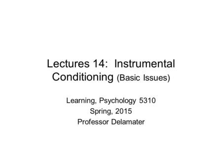 Lectures 14: Instrumental Conditioning (Basic Issues) Learning, Psychology 5310 Spring, 2015 Professor Delamater.