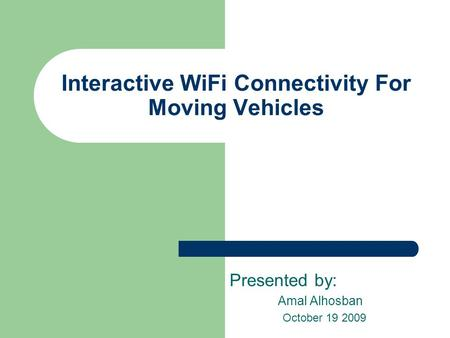 Interactive WiFi Connectivity For Moving Vehicles Presented by: Amal Alhosban October 19 2009.