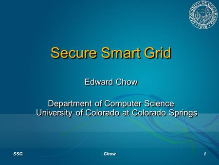 Secure Smart Grid Edward Chow Department of Computer Science University of Colorado at Colorado Springs Edward Chow Department of Computer Science University.