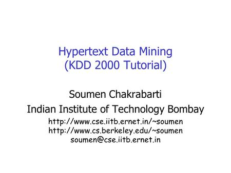 Hypertext Data Mining (KDD 2000 Tutorial) Soumen Chakrabarti Indian Institute of Technology Bombay