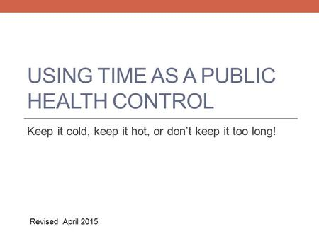 USING TIME AS A PUBLIC HEALTH CONTROL Keep it cold, keep it hot, or don't keep it too long! Revised April 2015.