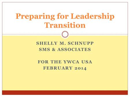 SHELLY M. SCHNUPP SMS & ASSOCIATES FOR THE YWCA USA FEBRUARY 2014 Preparing for Leadership Transition.