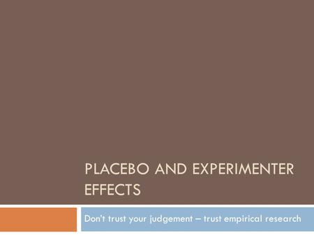PLACEBO AND EXPERIMENTER EFFECTS Don't trust your judgement – trust empirical research.