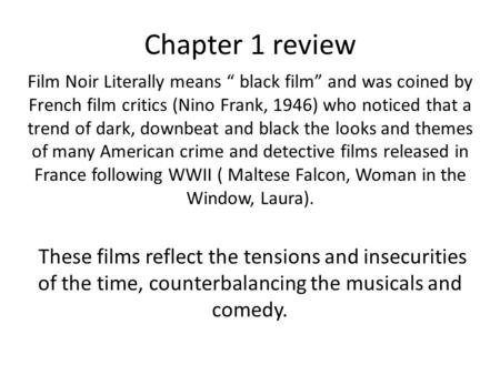 "Chapter 1 review Film Noir Literally means "" black film"" and was coined by French film critics (Nino Frank, 1946) who noticed that a trend of dark, downbeat."