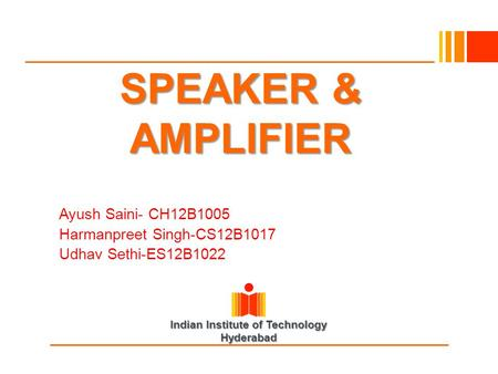 Indian Institute of Technology Hyderabad SPEAKER & AMPLIFIER Ayush Saini- CH12B1005 Harmanpreet Singh-CS12B1017 Udhav Sethi-ES12B1022.