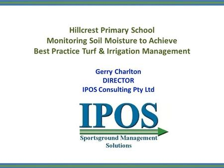 Hillcrest Primary School Monitoring Soil Moisture to Achieve Best Practice Turf & Irrigation Management Gerry Charlton DIRECTOR IPOS Consulting Pty Ltd.