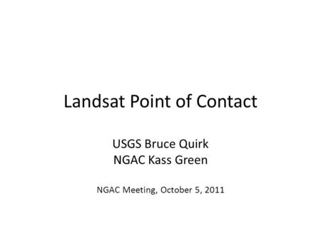 Landsat Point of Contact USGS Bruce Quirk NGAC Kass Green NGAC Meeting, October 5, 2011.