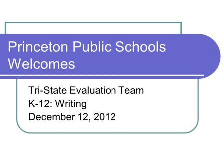 Princeton Public Schools Welcomes Tri-State Evaluation Team K-12: Writing December 12, 2012.