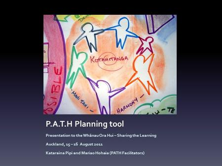 P.A.T.H Planning tool Presentation to the Whānau Ora Hui – Sharing the Learning Auckland, 15 – 16 August 2011 Kataraina Pipi and Mariao Hohaia (PATH Facilitators)